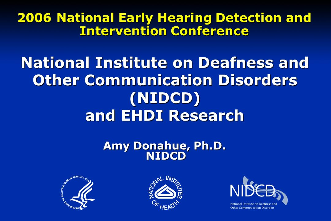 National Institute on Deafness and Other Communication Disorders (NIDCD) and EHDI Research 2006 National Early Hearing Detection and Intervention Conference Amy Donahue, Ph.D.