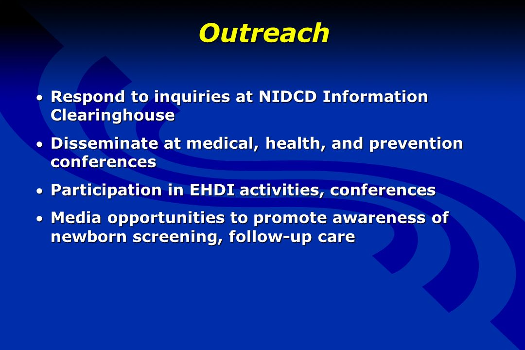 Outreach Respond to inquiries at NIDCD Information ClearinghouseRespond to inquiries at NIDCD Information Clearinghouse Disseminate at medical, health, and prevention conferencesDisseminate at medical, health, and prevention conferences Participation in EHDI activities, conferencesParticipation in EHDI activities, conferences Media opportunities to promote awareness of newborn screening, follow-up careMedia opportunities to promote awareness of newborn screening, follow-up care