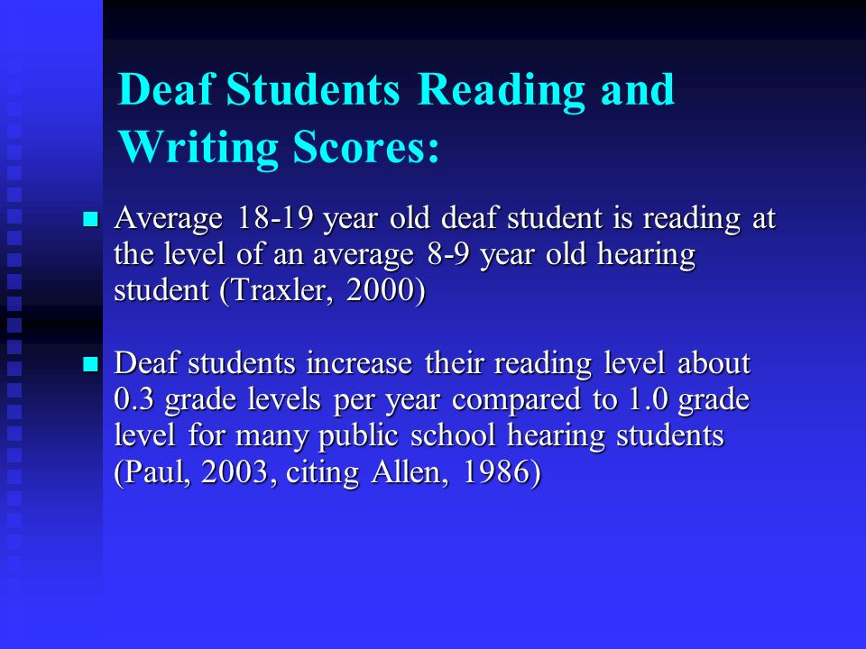 Deaf Students Reading and Writing Scores: Average 18-19 year old deaf student is reading at the level of an average 8-9 year old hearing student (Traxler, 2000) Average 18-19 year old deaf student is reading at the level of an average 8-9 year old hearing student (Traxler, 2000) Deaf students increase their reading level about 0.3 grade levels per year compared to 1.0 grade level for many public school hearing students (Paul, 2003, citing Allen, 1986) Deaf students increase their reading level about 0.3 grade levels per year compared to 1.0 grade level for many public school hearing students (Paul, 2003, citing Allen, 1986)
