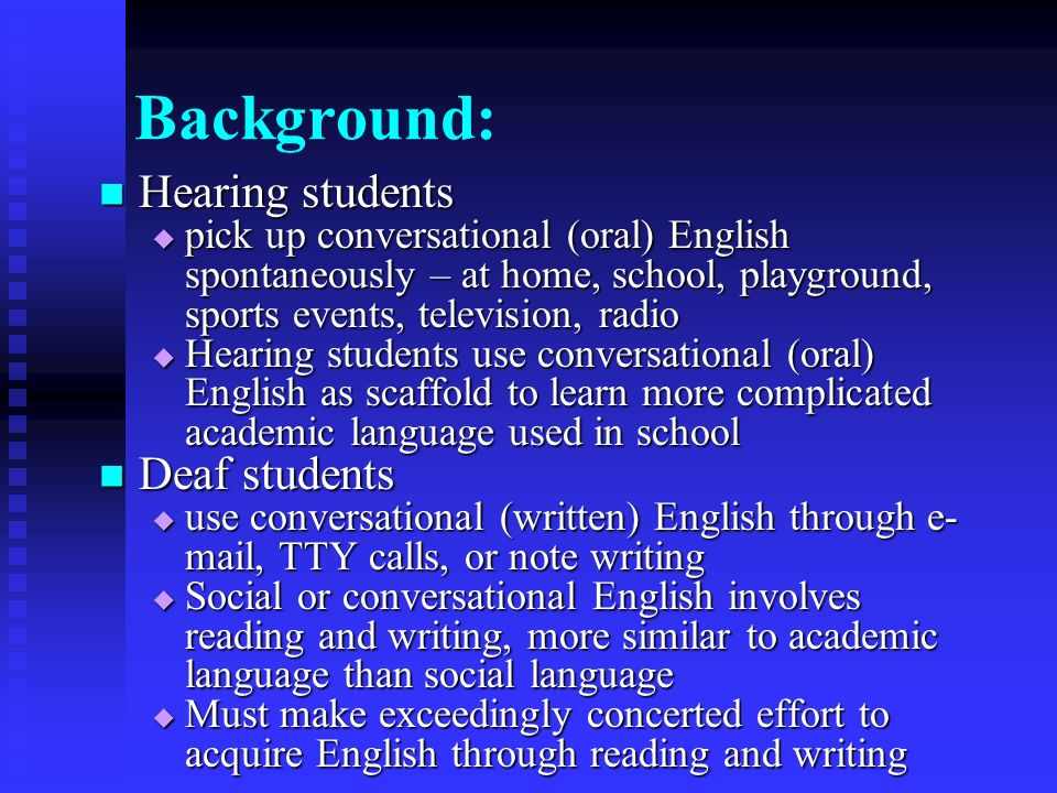 Background: Hearing students Hearing students pick up conversational (oral) English spontaneously – at home, school, playground, sports events, television, radio pick up conversational (oral) English spontaneously – at home, school, playground, sports events, television, radio Hearing students use conversational (oral) English as scaffold to learn more complicated academic language used in school Hearing students use conversational (oral) English as scaffold to learn more complicated academic language used in school Deaf students Deaf students use conversational (written) English through e- mail, TTY calls, or note writing use conversational (written) English through e- mail, TTY calls, or note writing Social or conversational English involves reading and writing, more similar to academic language than social language Social or conversational English involves reading and writing, more similar to academic language than social language Must make exceedingly concerted effort to acquire English through reading and writing Must make exceedingly concerted effort to acquire English through reading and writing