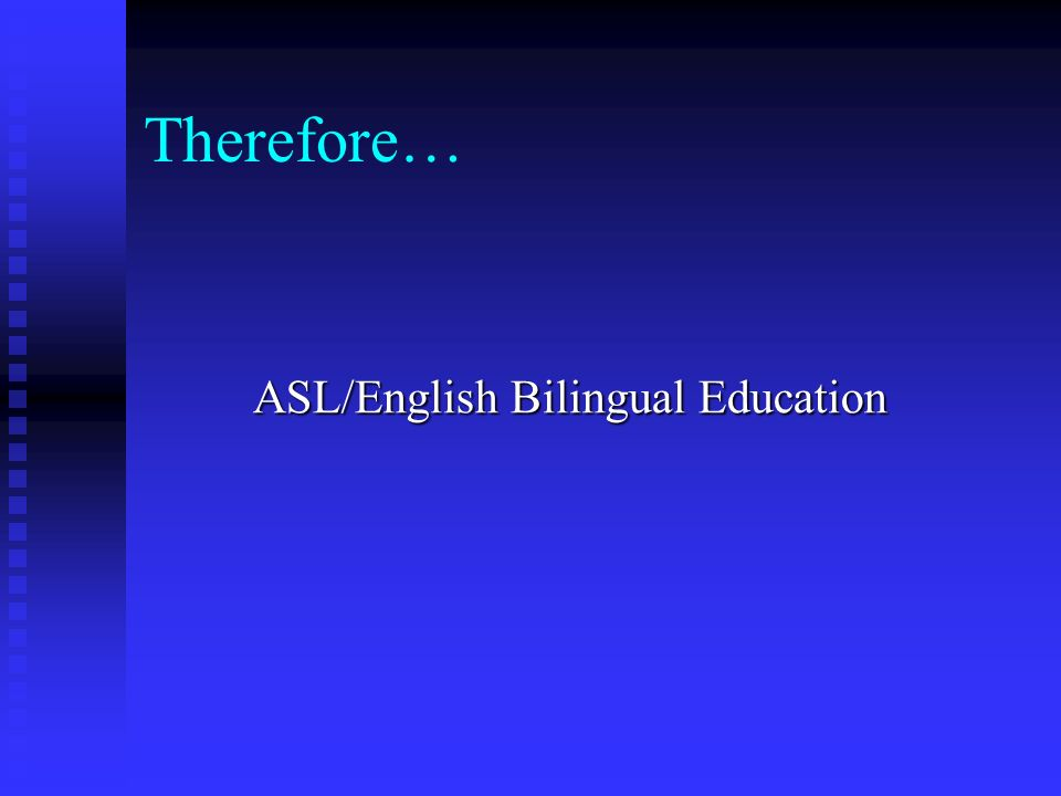 Therefore… ASL/English Bilingual Education
