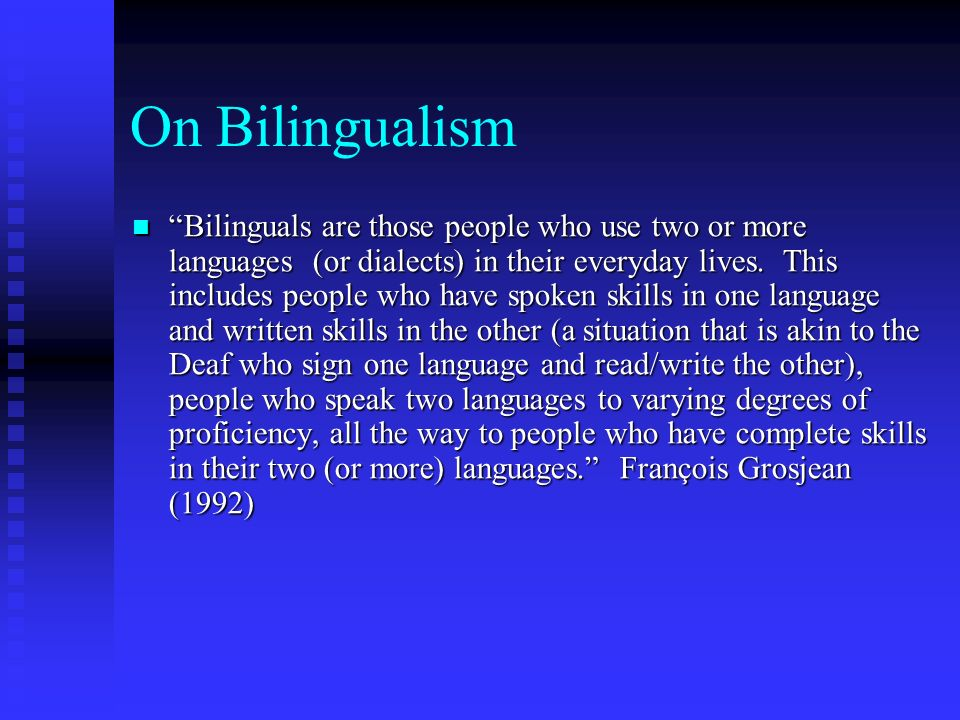On Bilingualism Bilinguals are those people who use two or more languages (or dialects) in their everyday lives.
