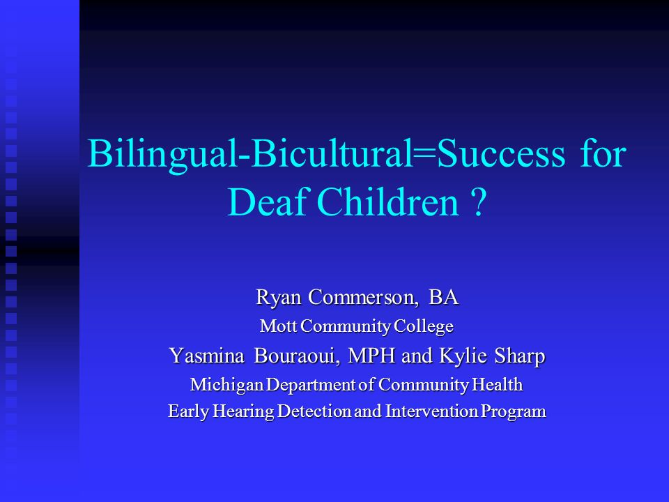 Bilingual-Bicultural=Success for Deaf Children ? Ryan Commerson, BA Mott Community College Yasmina Bouraoui, MPH and Kylie Sharp Michigan Department o