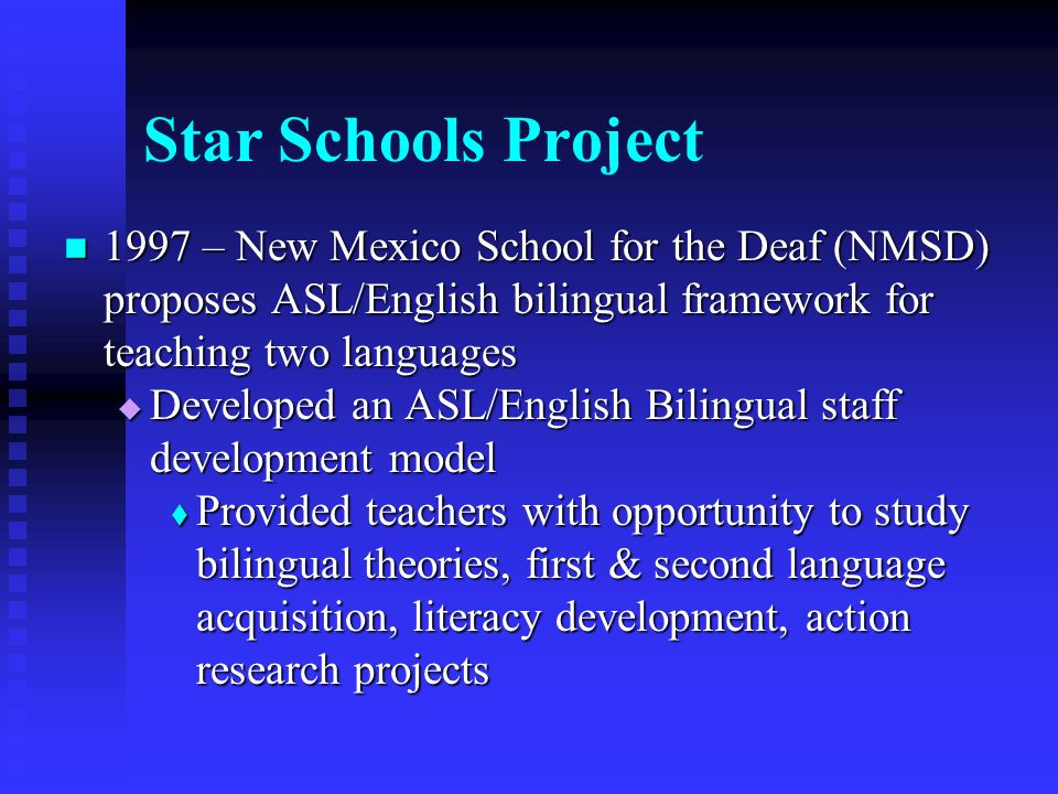 Star Schools Project 1997 – New Mexico School for the Deaf (NMSD) proposes ASL/English bilingual framework for teaching two languages 1997 – New Mexic