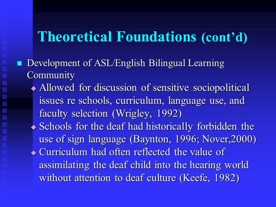 Theoretical Foundations (contd) Development of ASL/English Bilingual Learning Community Development of ASL/English Bilingual Learning Community Allowed for discussion of sensitive sociopolitical issues re schools, curriculum, language use, and faculty selection (Wrigley, 1992) Allowed for discussion of sensitive sociopolitical issues re schools, curriculum, language use, and faculty selection (Wrigley, 1992) Schools for the deaf had historically forbidden the use of sign language (Baynton, 1996; Nover,2000) Schools for the deaf had historically forbidden the use of sign language (Baynton, 1996; Nover,2000) Curriculum had often reflected the value of assimilating the deaf child into the hearing world without attention to deaf culture (Keefe, 1982) Curriculum had often reflected the value of assimilating the deaf child into the hearing world without attention to deaf culture (Keefe, 1982)