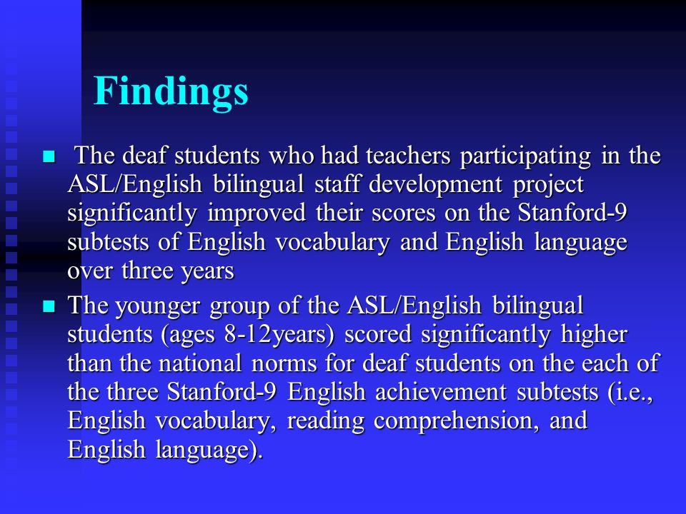 Findings The deaf students who had teachers participating in the ASL/English bilingual staff development project significantly improved their scores on the Stanford-9 subtests of English vocabulary and English language over three years The deaf students who had teachers participating in the ASL/English bilingual staff development project significantly improved their scores on the Stanford-9 subtests of English vocabulary and English language over three years The younger group of the ASL/English bilingual students (ages 8-12years) scored significantly higher than the national norms for deaf students on the each of the three Stanford-9 English achievement subtests (i.e., English vocabulary, reading comprehension, and English language).