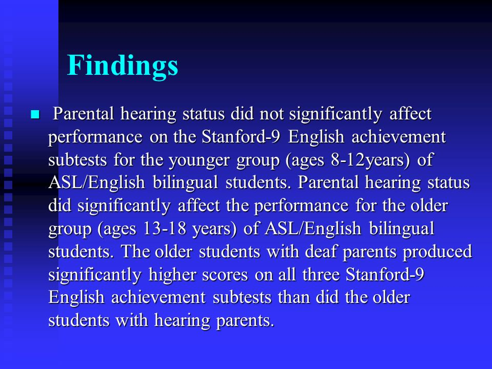 Findings Parental hearing status did not significantly affect performance on the Stanford-9 English achievement subtests for the younger group (ages 8-12years) of ASL/English bilingual students.