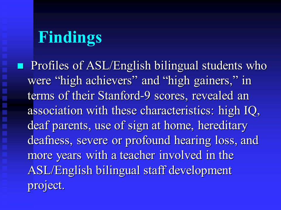 Findings Profiles of ASL/English bilingual students who were high achievers and high gainers, in terms of their Stanford-9 scores, revealed an association with these characteristics: high IQ, deaf parents, use of sign at home, hereditary deafness, severe or profound hearing loss, and more years with a teacher involved in the ASL/English bilingual staff development project.