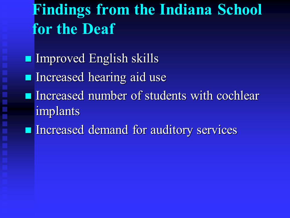 Findings from the Indiana School for the Deaf Improved English skills Improved English skills Increased hearing aid use Increased hearing aid use Incr
