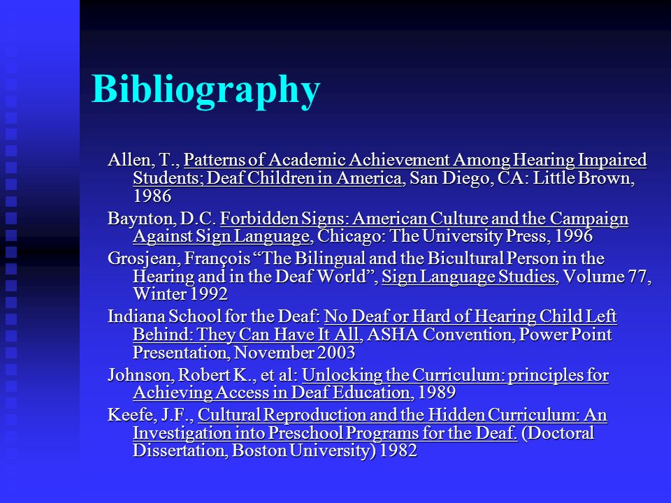 Bibliography Allen, T., Patterns of Academic Achievement Among Hearing Impaired Students; Deaf Children in America, San Diego, CA: Little Brown, 1986 Baynton, D.C.