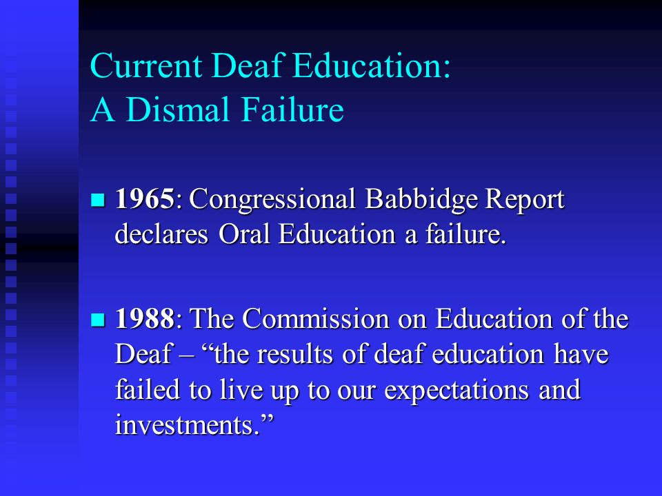 Current Deaf Education: A Dismal Failure 1965: Congressional Babbidge Report declares Oral Education a failure. 1965: Congressional Babbidge Report de