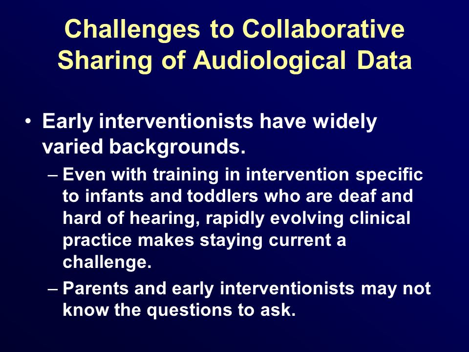 Challenges to Collaborative Sharing of Audiological Data Early interventionists have widely varied backgrounds. –Even with training in intervention sp