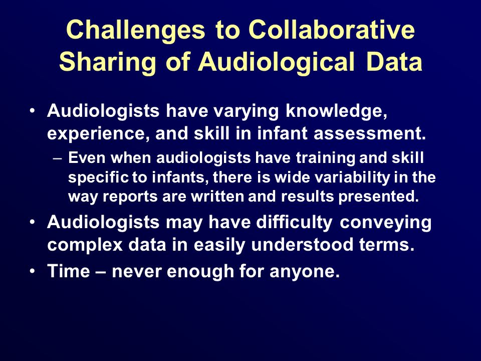 Challenges to Collaborative Sharing of Audiological Data Audiologists have varying knowledge, experience, and skill in infant assessment. –Even when a