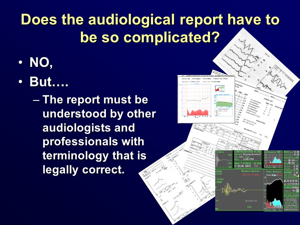 Does the audiological report have to be so complicated? NO,NO, But….But…. –The report must be understood by other audiologists and professionals with