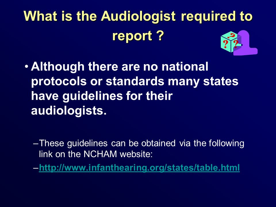What is the Audiologist required to report ? Although there are no national protocols or standards many states have guidelines for their audiologists.
