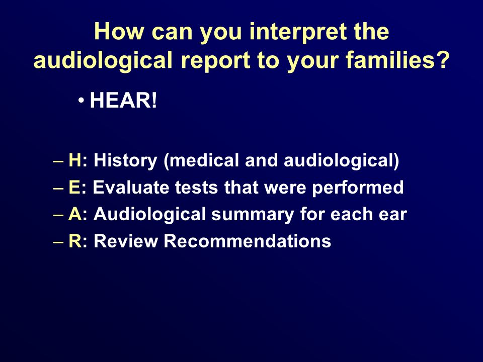 How can you interpret the audiological report to your families? HEAR! –H: History (medical and audiological) –E: Evaluate tests that were performed –A