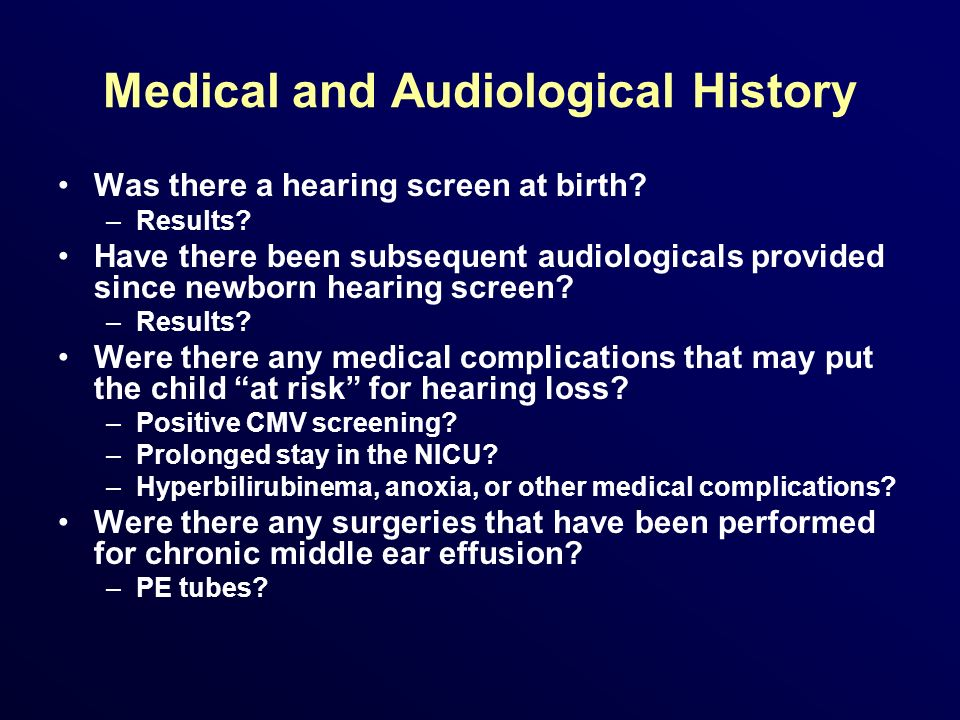 Medical and Audiological History Was there a hearing screen at birth? –Results? Have there been subsequent audiologicals provided since newborn hearin