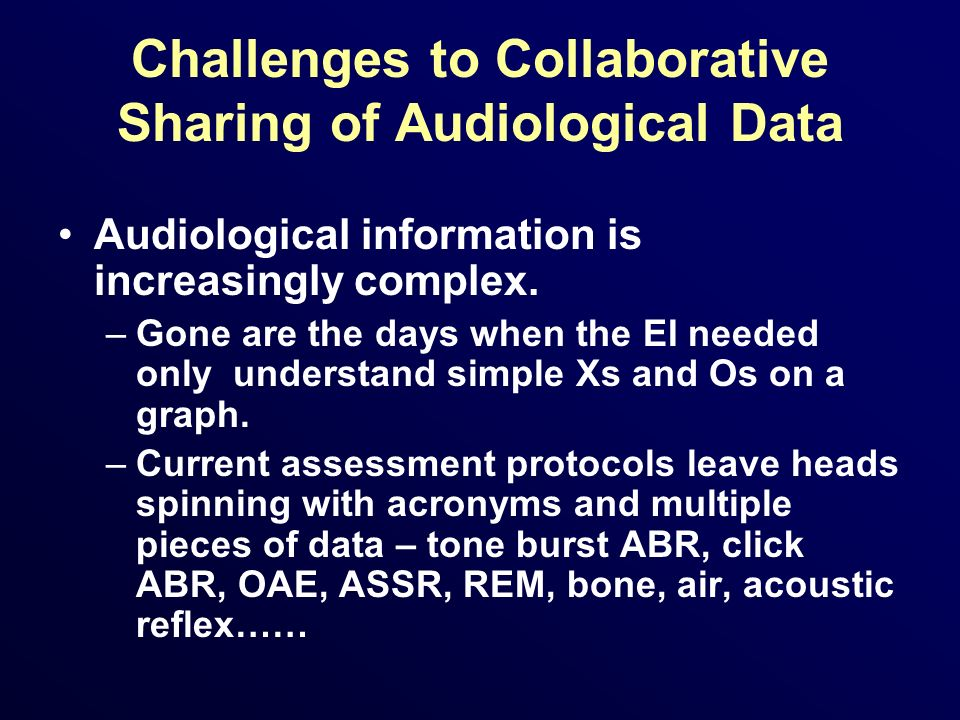 Challenges to Collaborative Sharing of Audiological Data Audiological information is increasingly complex. –Gone are the days when the EI needed only