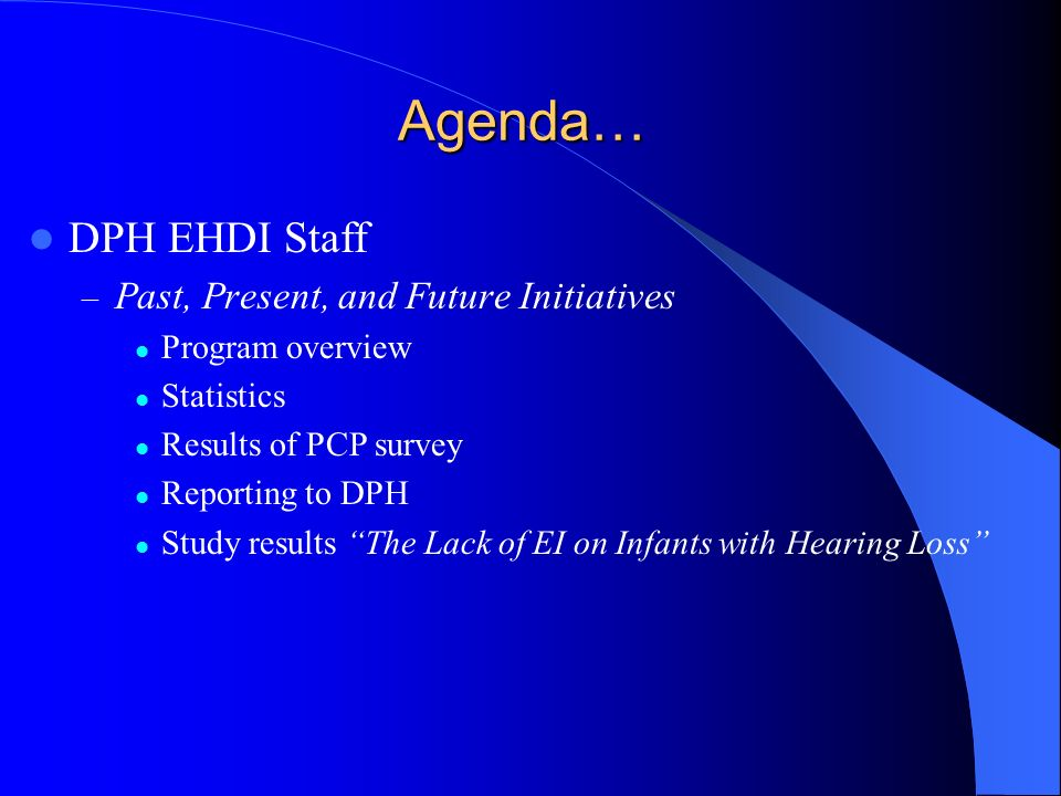 Agenda… DPH EHDI Staff – Past, Present, and Future Initiatives Program overview Statistics Results of PCP survey Reporting to DPH Study results The La