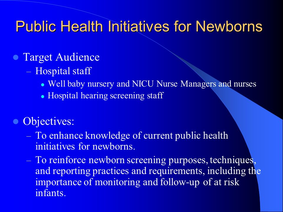 Public Health Initiatives for Newborns Target Audience – Hospital staff Well baby nursery and NICU Nurse Managers and nurses Hospital hearing screenin