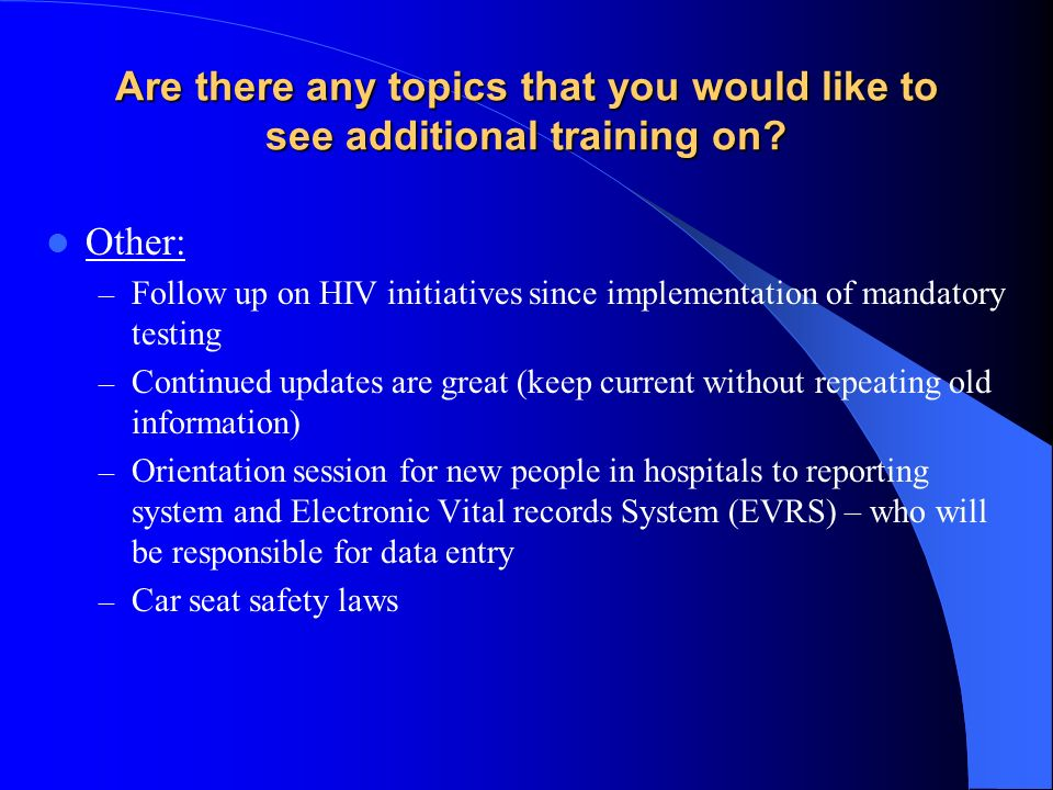 Are there any topics that you would like to see additional training on? Other: – Follow up on HIV initiatives since implementation of mandatory testin