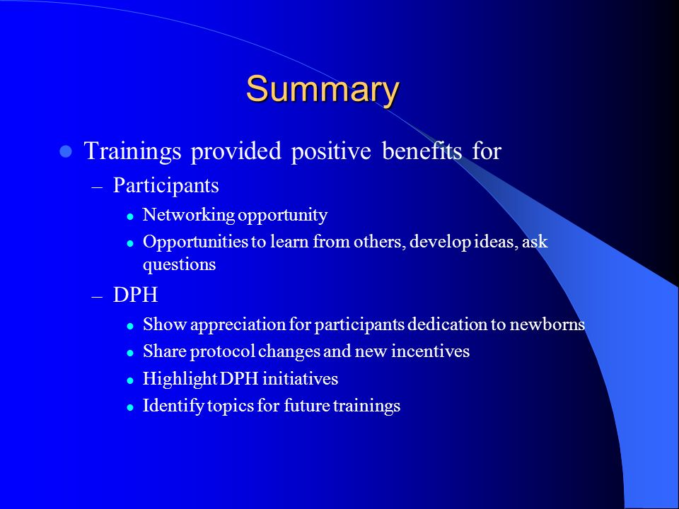 Summary Trainings provided positive benefits for – Participants Networking opportunity Opportunities to learn from others, develop ideas, ask question