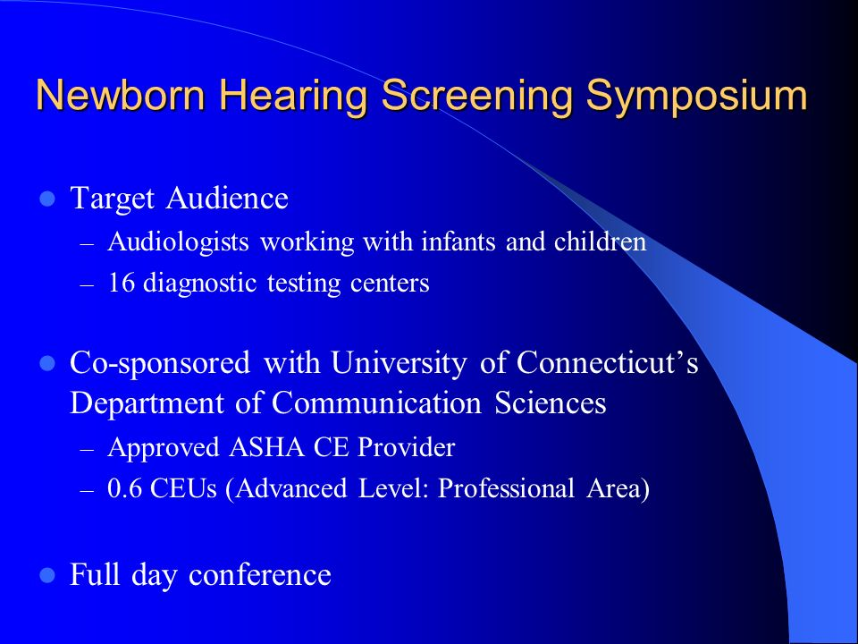 Newborn Hearing Screening Symposium Target Audience – Audiologists working with infants and children – 16 diagnostic testing centers Co-sponsored with