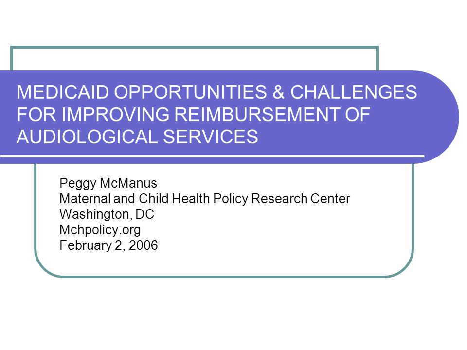 MEDICAID OPPORTUNITIES & CHALLENGES FOR IMPROVING REIMBURSEMENT OF AUDIOLOGICAL SERVICES Peggy McManus Maternal and Child Health Policy Research Center Washington, DC Mchpolicy.org February 2, 2006