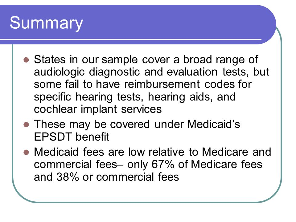 Summary States in our sample cover a broad range of audiologic diagnostic and evaluation tests, but some fail to have reimbursement codes for specific hearing tests, hearing aids, and cochlear implant services These may be covered under Medicaids EPSDT benefit Medicaid fees are low relative to Medicare and commercial fees– only 67% of Medicare fees and 38% or commercial fees