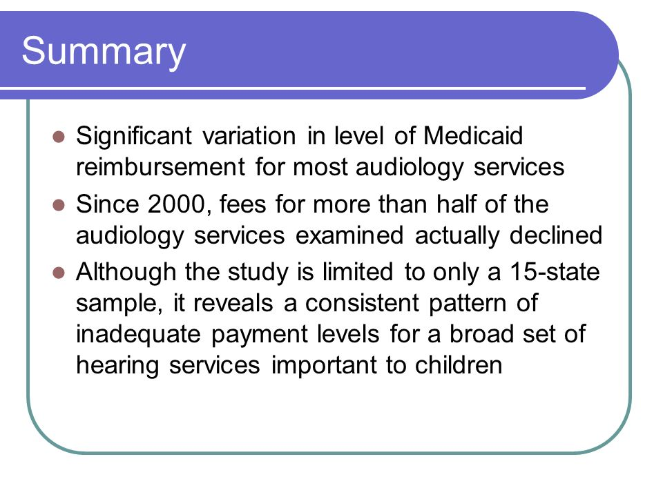 Summary Significant variation in level of Medicaid reimbursement for most audiology services Since 2000, fees for more than half of the audiology services examined actually declined Although the study is limited to only a 15-state sample, it reveals a consistent pattern of inadequate payment levels for a broad set of hearing services important to children