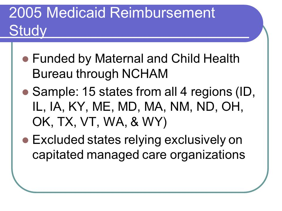 2005 Medicaid Reimbursement Study Funded by Maternal and Child Health Bureau through NCHAM Sample: 15 states from all 4 regions (ID, IL, IA, KY, ME, MD, MA, NM, ND, OH, OK, TX, VT, WA, & WY) Excluded states relying exclusively on capitated managed care organizations