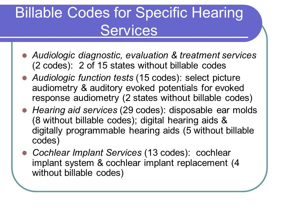 Billable Codes for Specific Hearing Services Audiologic diagnostic, evaluation & treatment services (2 codes): 2 of 15 states without billable codes Audiologic function tests (15 codes): select picture audiometry & auditory evoked potentials for evoked response audiometry (2 states without billable codes) Hearing aid services (29 codes): disposable ear molds (8 without billable codes); digital hearing aids & digitally programmable hearing aids (5 without billable codes) Cochlear Implant Services (13 codes): cochlear implant system & cochlear implant replacement (4 without billable codes)