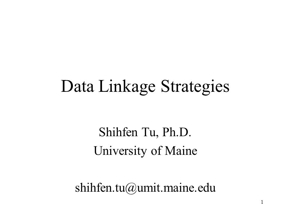 1 Data Linkage Strategies Shihfen Tu, Ph.D. University of Maine shihfen.tu@umit.maine.edu