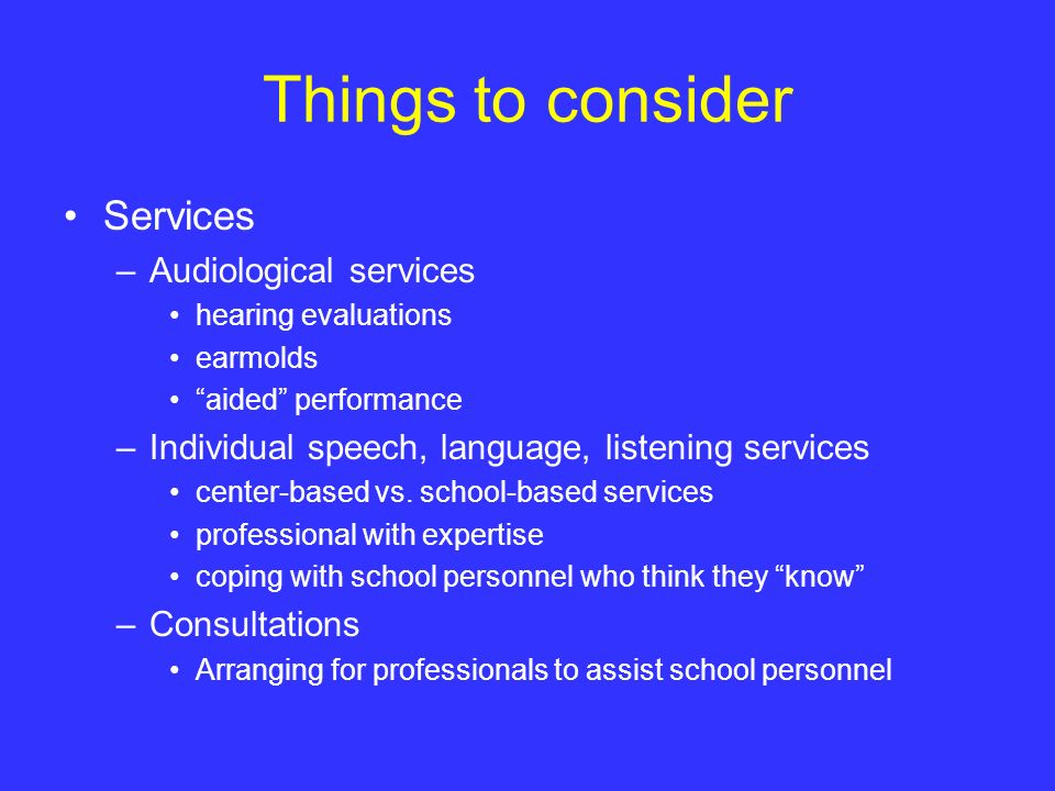 Things to consider Services –Audiological services hearing evaluations earmolds aided performance –Individual speech, language, listening services cen