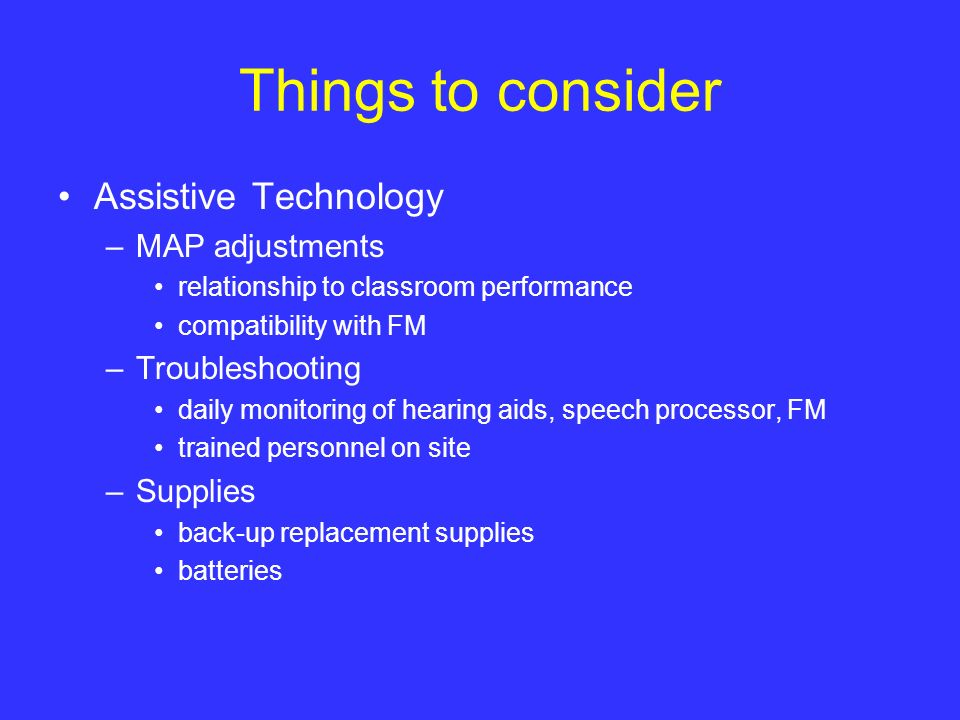 Things to consider Assistive Technology –MAP adjustments relationship to classroom performance compatibility with FM –Troubleshooting daily monitoring
