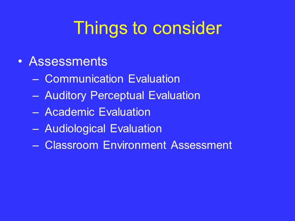 Things to consider Assessments – Communication Evaluation – Auditory Perceptual Evaluation – Academic Evaluation – Audiological Evaluation – Classroom
