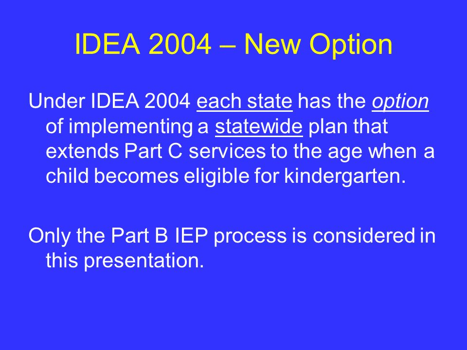 IDEA 2004 – New Option Under IDEA 2004 each state has the option of implementing a statewide plan that extends Part C services to the age when a child