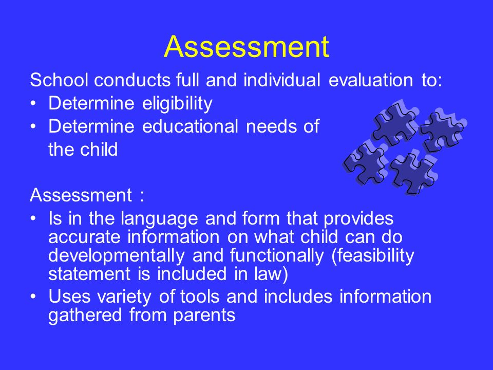 Assessment School conducts full and individual evaluation to: Determine eligibility Determine educational needs of the child Assessment : Is in the la