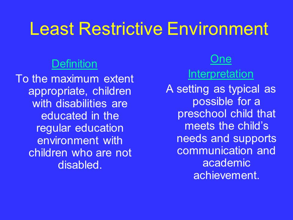 Least Restrictive Environment Definition To the maximum extent appropriate, children with disabilities are educated in the regular education environme
