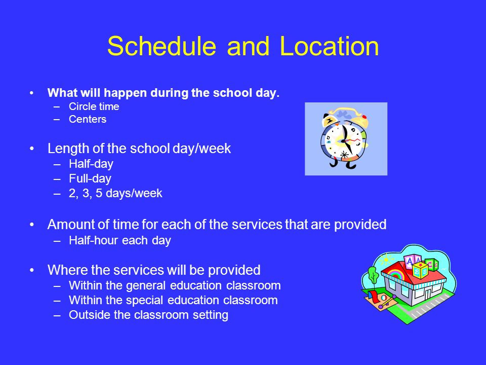 Schedule and Location What will happen during the school day. –Circle time –Centers Length of the school day/week –Half-day –Full-day –2, 3, 5 days/we