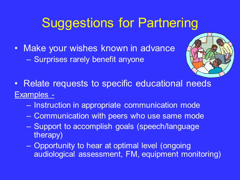 Suggestions for Partnering Make your wishes known in advance –Surprises rarely benefit anyone Relate requests to specific educational needs Examples -