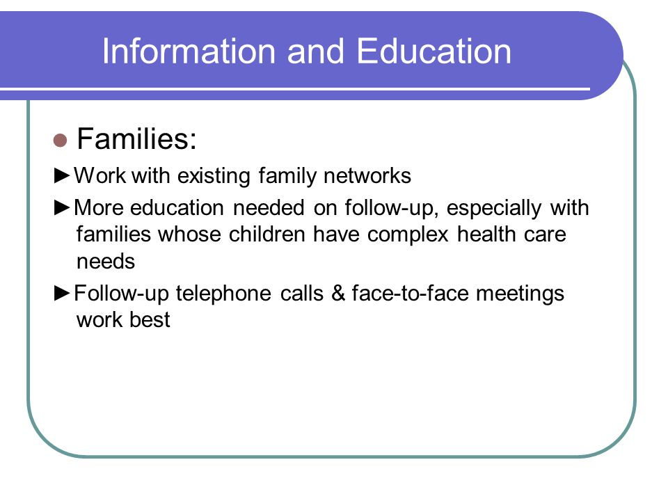 Information and Education Families: Work with existing family networks More education needed on follow-up, especially with families whose children have complex health care needs Follow-up telephone calls & face-to-face meetings work best