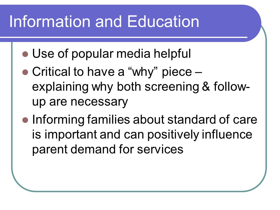 Information and Education Use of popular media helpful Critical to have a why piece – explaining why both screening & follow- up are necessary Informing families about standard of care is important and can positively influence parent demand for services