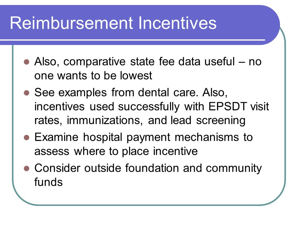 Reimbursement Incentives Also, comparative state fee data useful – no one wants to be lowest See examples from dental care.