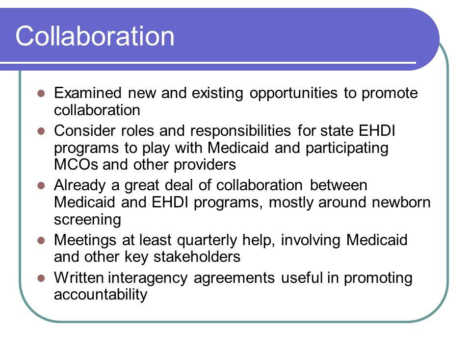 Collaboration Examined new and existing opportunities to promote collaboration Consider roles and responsibilities for state EHDI programs to play with Medicaid and participating MCOs and other providers Already a great deal of collaboration between Medicaid and EHDI programs, mostly around newborn screening Meetings at least quarterly help, involving Medicaid and other key stakeholders Written interagency agreements useful in promoting accountability
