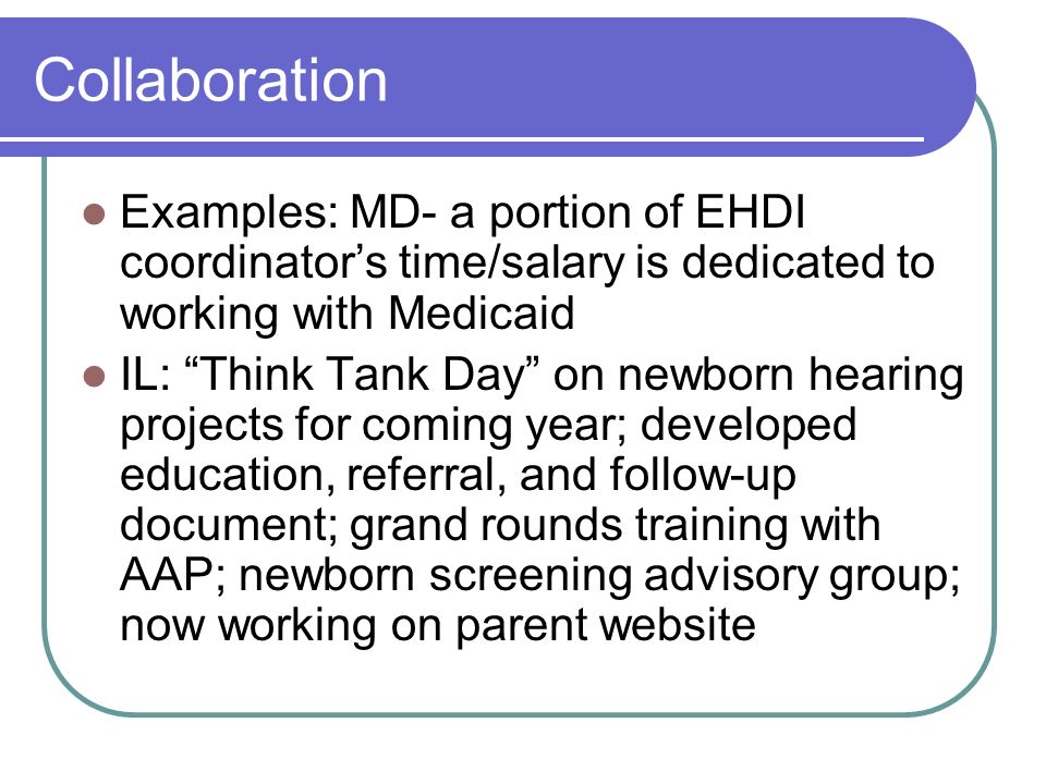 Collaboration Examples: MD- a portion of EHDI coordinators time/salary is dedicated to working with Medicaid IL: Think Tank Day on newborn hearing projects for coming year; developed education, referral, and follow-up document; grand rounds training with AAP; newborn screening advisory group; now working on parent website