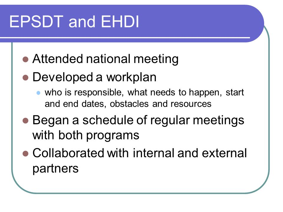 EPSDT and EHDI Attended national meeting Developed a workplan who is responsible, what needs to happen, start and end dates, obstacles and resources Began a schedule of regular meetings with both programs Collaborated with internal and external partners