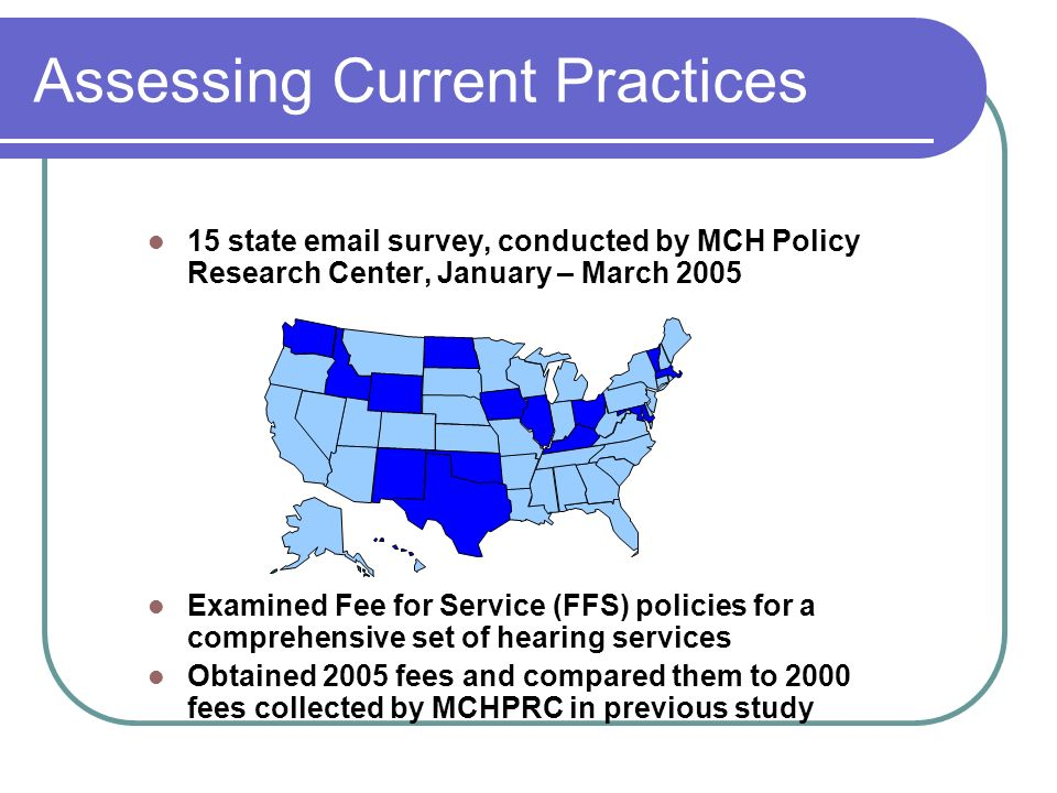 Assessing Current Practices 15 state email survey, conducted by MCH Policy Research Center, January – March 2005 Examined Fee for Service (FFS) policies for a comprehensive set of hearing services Obtained 2005 fees and compared them to 2000 fees collected by MCHPRC in previous study