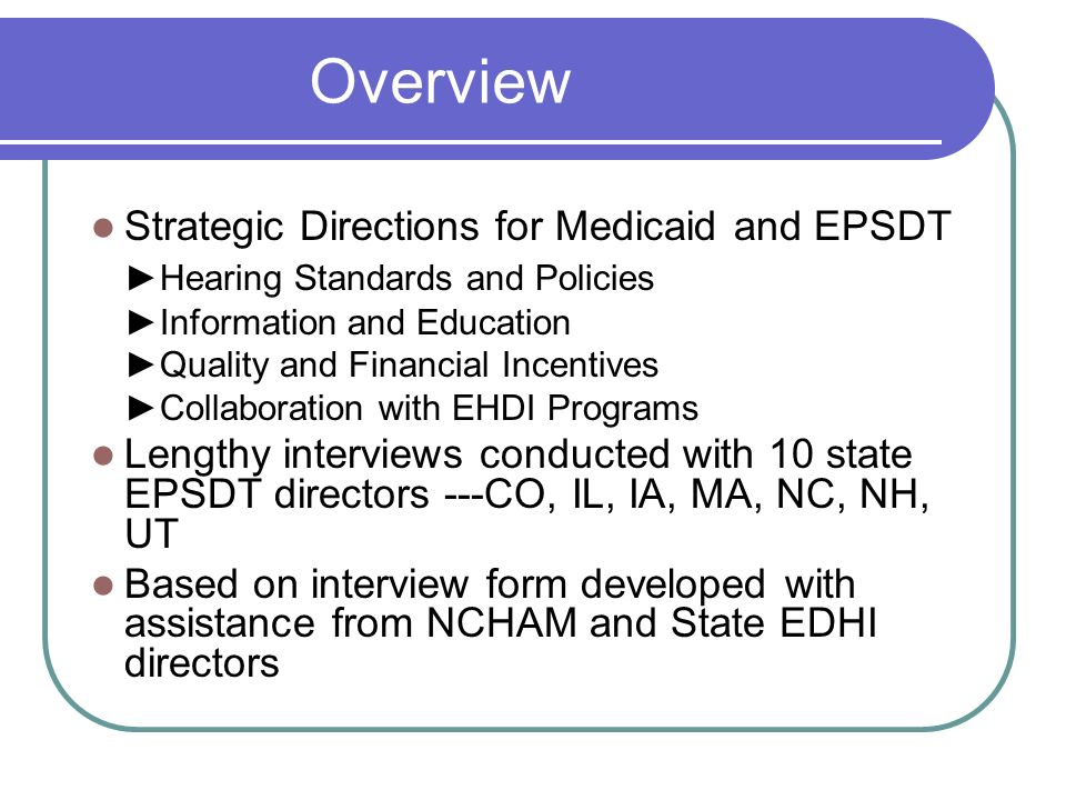 Overview Strategic Directions for Medicaid and EPSDT Hearing Standards and Policies Information and Education Quality and Financial Incentives Collaboration with EHDI Programs Lengthy interviews conducted with 10 state EPSDT directors ---CO, IL, IA, MA, NC, NH, UT Based on interview form developed with assistance from NCHAM and State EDHI directors