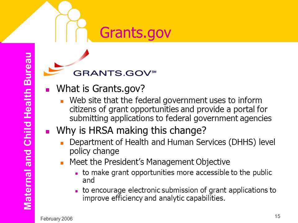 Maternal and Child Health Bureau February 2006 15 Grants.gov What is Grants.gov? Web site that the federal government uses to inform citizens of grant